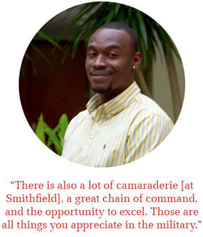 """There is also a lot of camaraderie [at Smithfield], a great chain of command, and the opportunity to excel. Those are all things you appreciate in the military."""